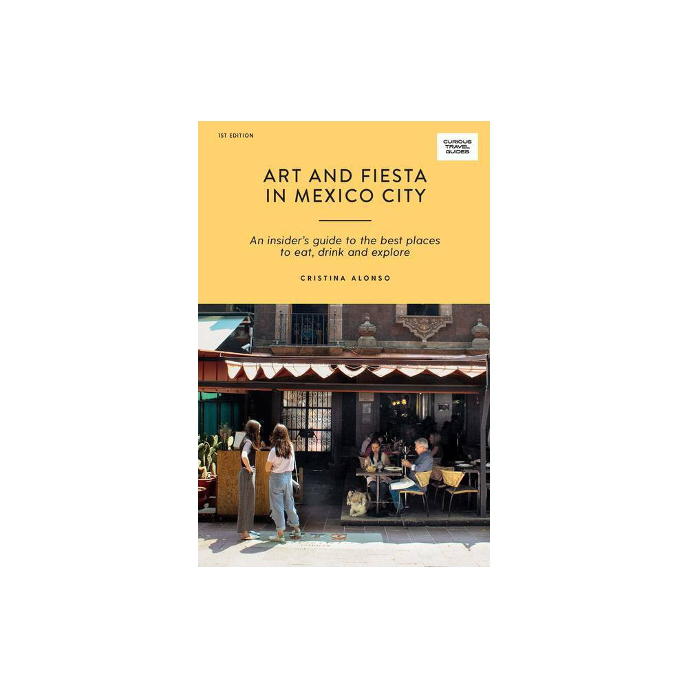 Art And Fiesta In Mexico City Curious Travel Guides By Cristina Alonso Paperback