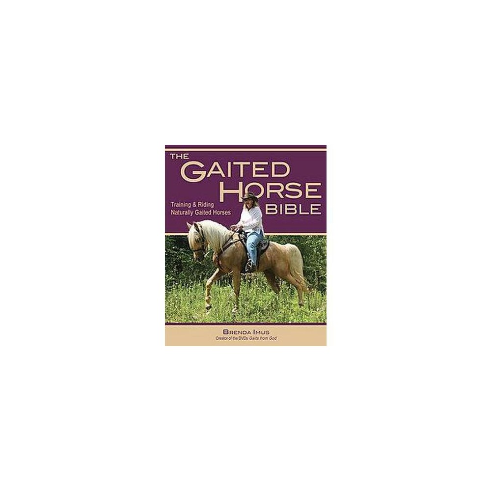 Gaited Horse Bible : Buying, Training and Riding Naturally Gaited Horses-Humane Techniques for the