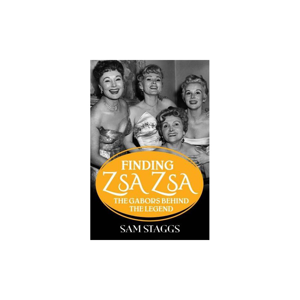 Finding Zsa Zsa : The Gabors Behind the Legend - by Sam Staggs (Hardcover)