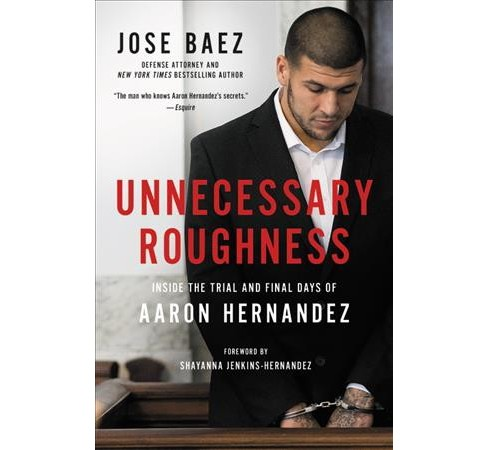 Unnecessary Roughness : Inside the Trial and Final Days of Aaron Hernandez -  by Jose Baez (Hardcover) - image 1 of 1