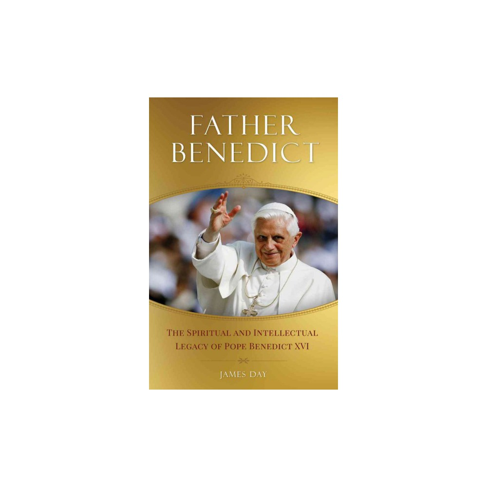 Father Benedict : The Spiritual and Intellectual Legacy of Pope Benedict Xvi (Paperback) (James F. Day)