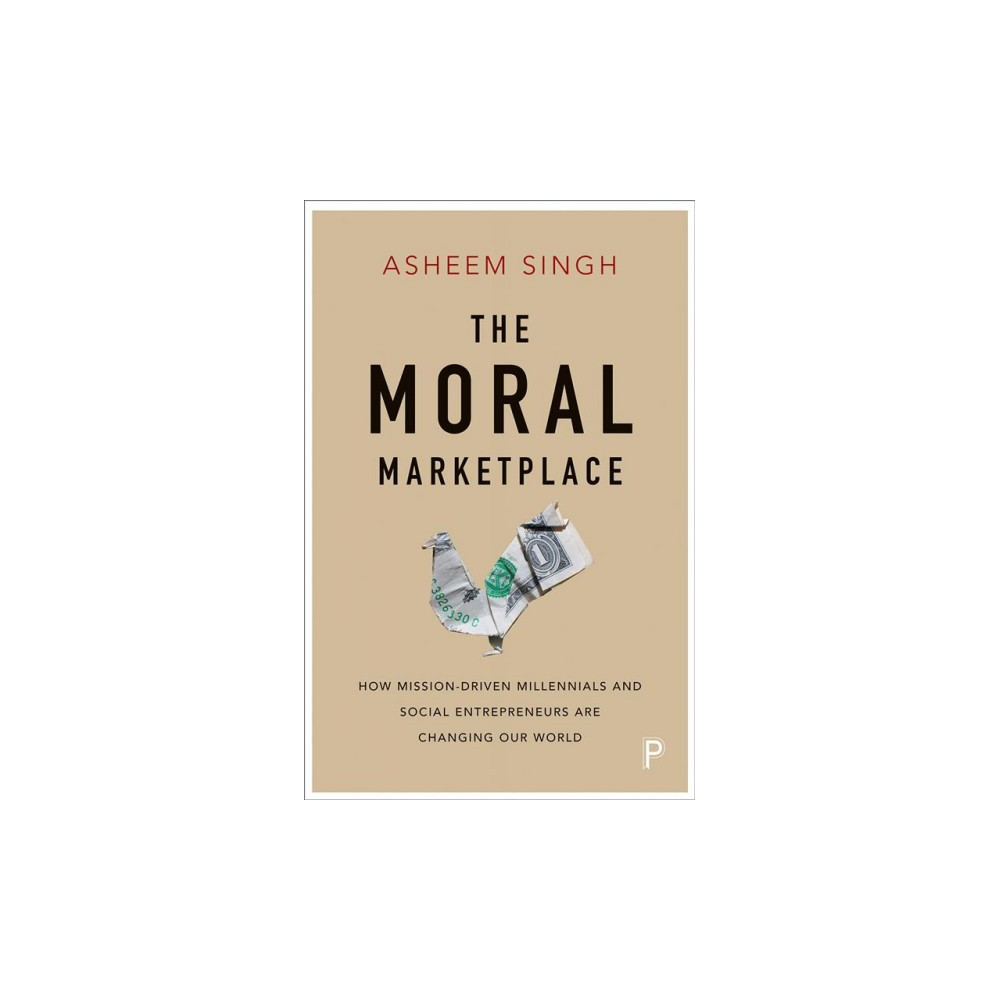 Moral Marketplace : How Mission-Driven Millennials and Social Entrepreneurs Are Changing Our World