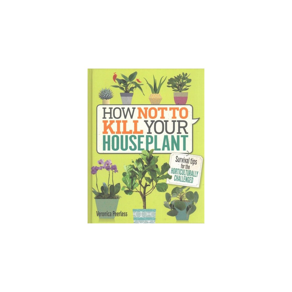 How Not to Kill Your Houseplant : Survival Tips for the Horticulturally Challenged - (Hardcover)
