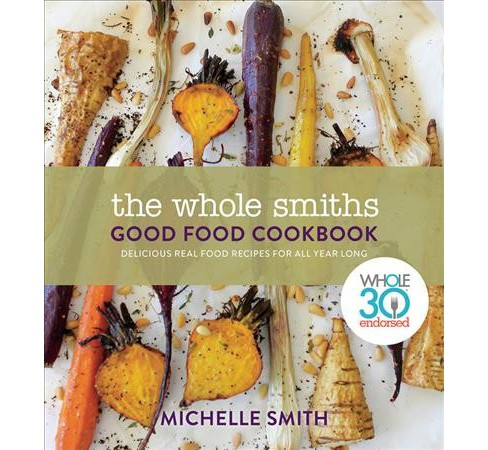 Whole Smiths Good Food Cookbook : Whole30 Endorsed, Delicious Real Food Recipes to Cook All Year Long - image 1 of 1