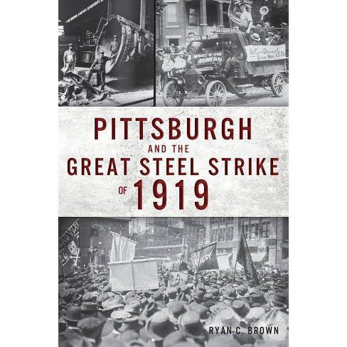 Pittsburgh and the Great Steel Strike of 1919 - by  Ryan C Brown (Paperback) - image 1 of 1