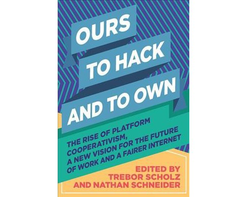 Ours to Hack and to Own : The Rise of Platform Cooperativism: A New Vision for the Future of Work and a - image 1 of 1