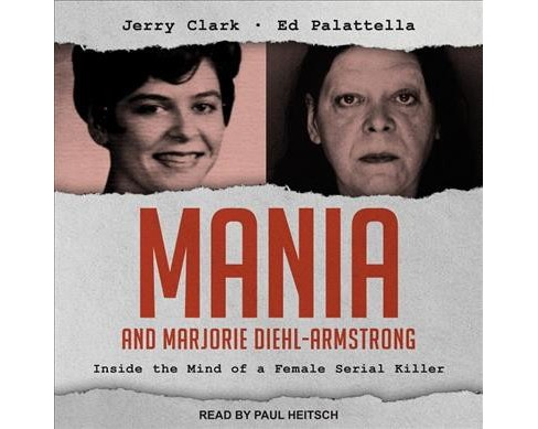 Mania and Marjorie Diehl-Armstrong : Inside the Mind of a Female Serial Killer (Unabridged) (CD/Spoken - image 1 of 1
