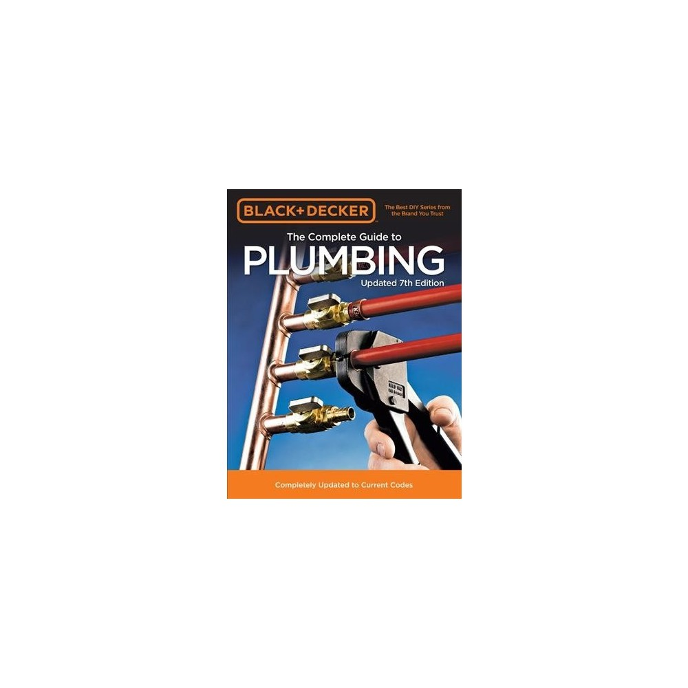 Black & Decker The Complete Guide to Plumbing : Completely Updated to Current Codes - 7 Updated