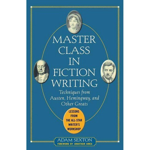 Master Class in Fiction Writing: Techniques from Austen, Hemingway, and Other Greats - by  Adam Sexton - image 1 of 1
