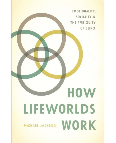 How Lifeworlds Work : Emotionality, Sociality, and the Ambiguity of Being (Paperback) (Michael Jackson) - image 1 of 1