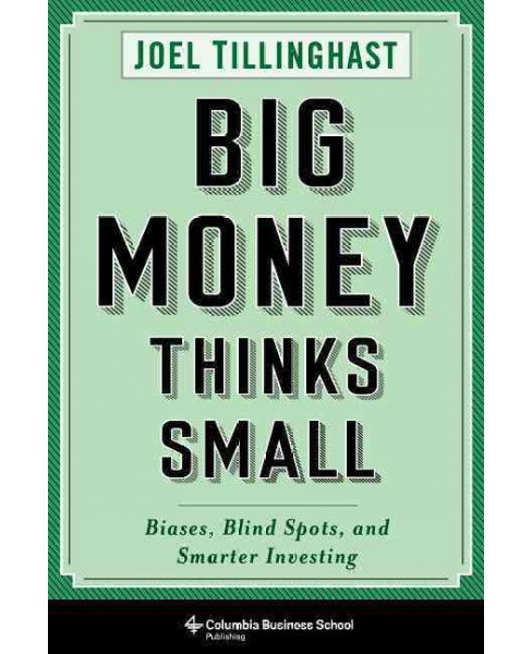 Big Money Thinks Small : Biases, Blind Spots, and Smarter Investing -  by Joel Tillinghast (Hardcover) - image 1 of 1