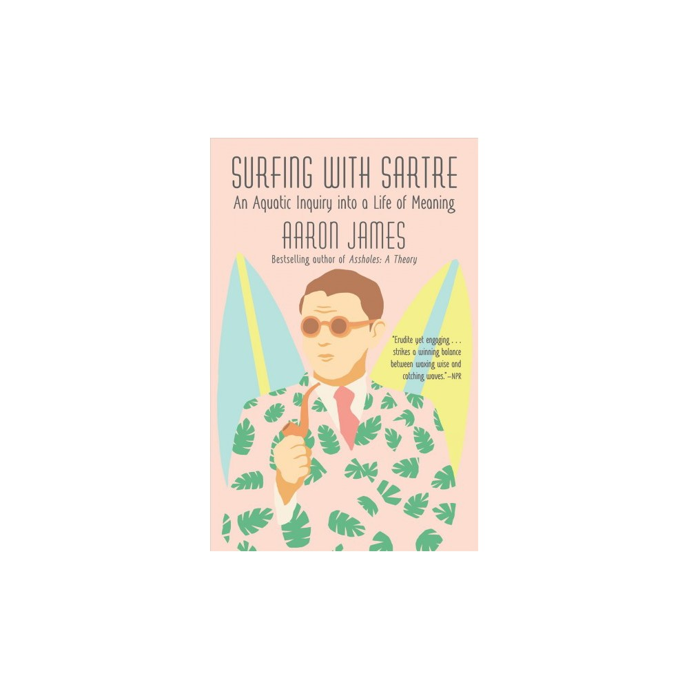 Surfing With Sartre : An Aquatic Inquiry into a Life of Meaning - Reprint by Aaron James (Paperback)