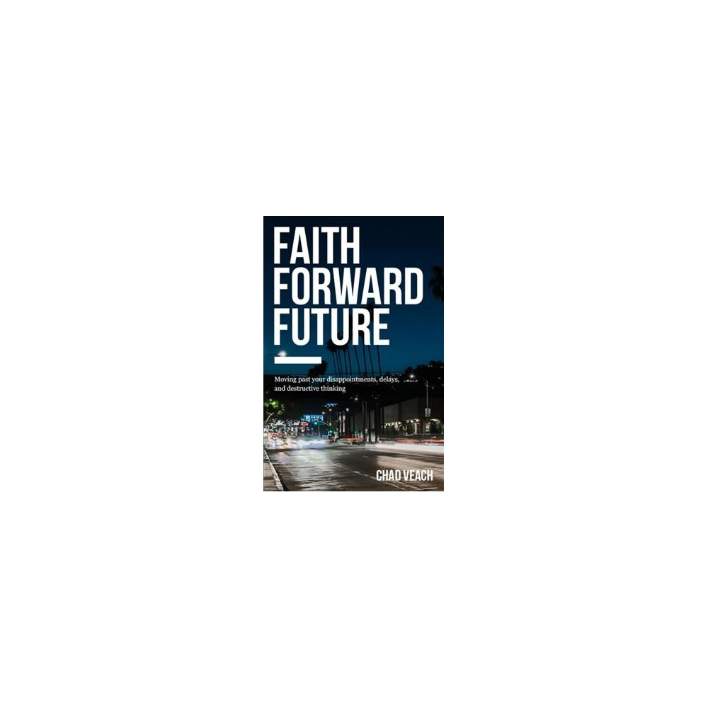 Faith Forward Future : Moving Past Your Disappointments, Delays, and Destructive Thinking (Paperback)