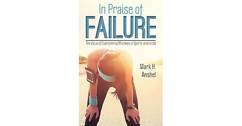 In Praise of Failure : The Value of Overcoming Mistakes in Sports and in Life (Hardcover) (Mark H. - image 1 of 1