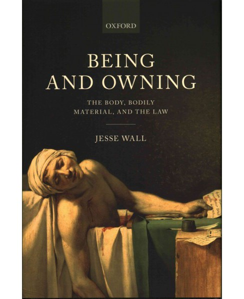 Being and Owning : The Body, Bodily Material, and the Law (Hardcover) (Jesse Wall) - image 1 of 1