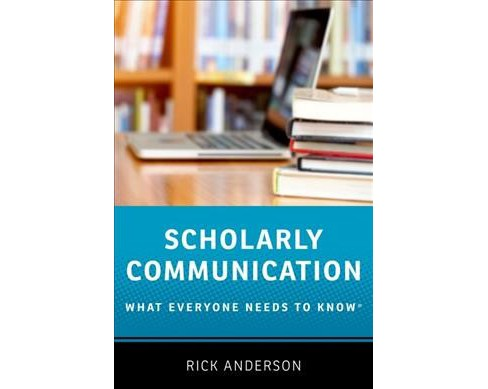 Scholarly Communication : What Everyone Needs to Know -  by Rick Anderson (Paperback) - image 1 of 1