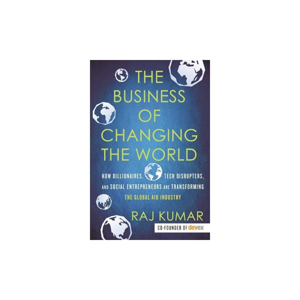 Business of Changing the World : How Billionaires, Tech Disrupters, and Social Entrepreneurs Are