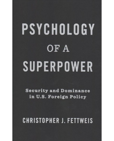 Psychology of a Superpower : Security and Dominance in U.S. Foreign Policy -  (Hardcover) - image 1 of 1