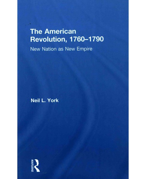 American Revolution, 1760-1790 : New Nation as New Empire (Hardcover) (Neil L. York) - image 1 of 1
