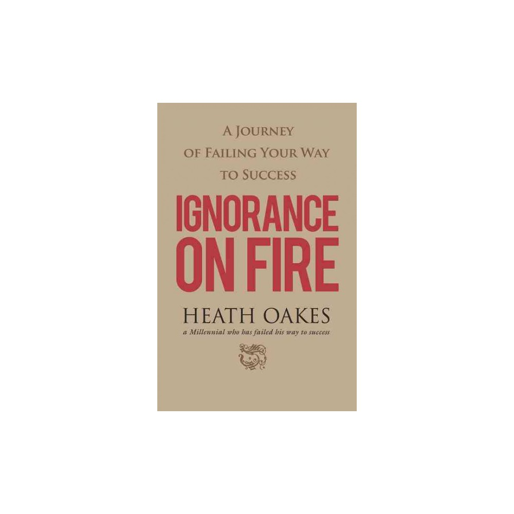 Ignorance on Fire : A Journey of Failing Your Way to Success (Paperback) (Heath Oakes)