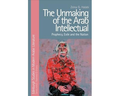 Unmaking of the Arab Intellectual : Prophecy, Exile and the Nation (Hardcover) (Zeina G. Halabi) - image 1 of 1