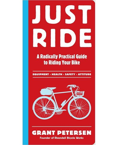 Just Ride : A Radically Practical Guide to Riding Your Bike (Paperback) (Grant Petersen) - image 1 of 1