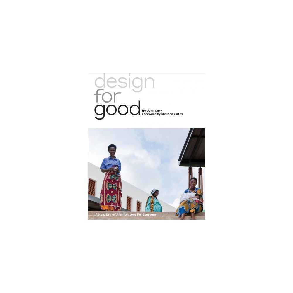Design for Good : A New Era of Architecture for Everyone - by John Cary (Hardcover)