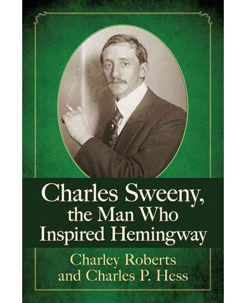 Charles Sweeny, the Man Who Inspired Hemingway (Paperback) (Charley Roberts & Charles P. Hess) - image 1 of 1