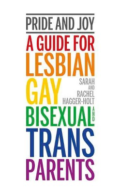 Pride and Joy : A Guide for Lesbian, Gay, Bisexual and Trans Parents (Paperback)(Sarah Hagger-holt &