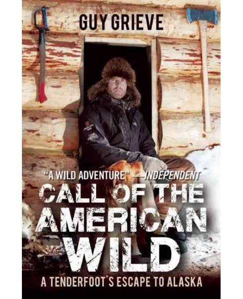 Call of the American Wild : A Tenderfoot's Escape to Alaska (Paperback) (Guy Grieve) - image 1 of 1