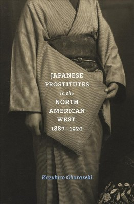 Japanese Prostitutes in the North American West, 1887-1920 - Reprint by Kazuhiro Oharazeki (Paperback)