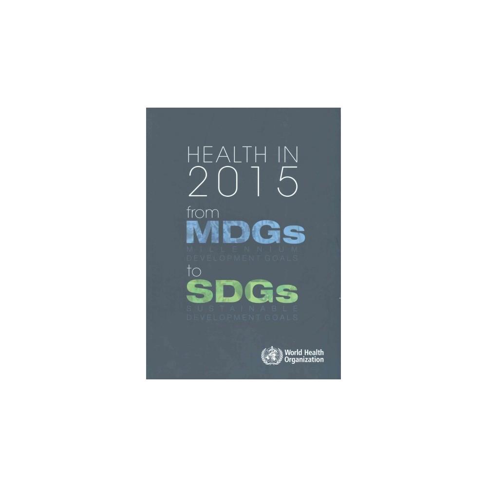 Health in 2015 : From MDGs, Millennium Development Goals to SDGs, Sustainable Development Goals