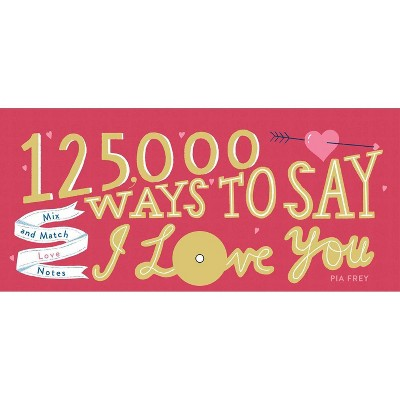 125,000 Ways to Say I Love You : Mix and Match Love Notes - by Pia Frey (Hardcover)