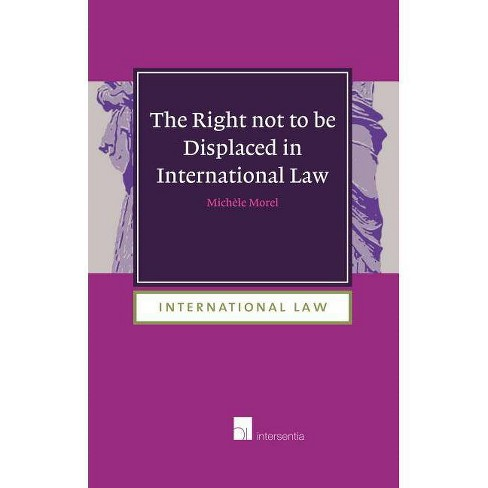 The Right Not to Be Displaced in International Law - by  Michele Morel (Hardcover) - image 1 of 1
