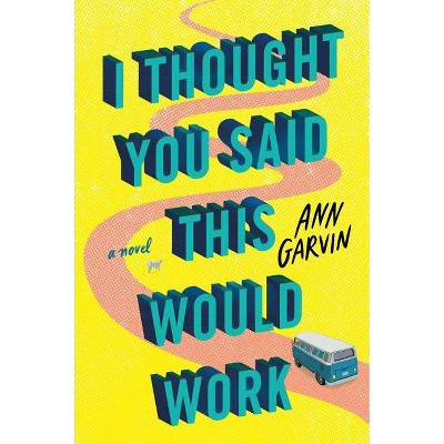 I Thought You Said This Would Work - by  Ann Garvin (Paperback)