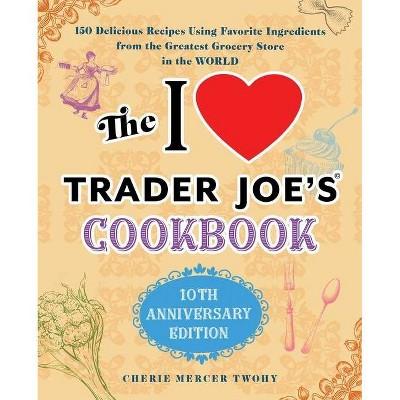 The I Love Trader Joe's Cookbook: 10th Anniversary Edition - (Unofficial Trader Joe's Cookbooks) by  Cherie Mercer Twohy (Paperback)