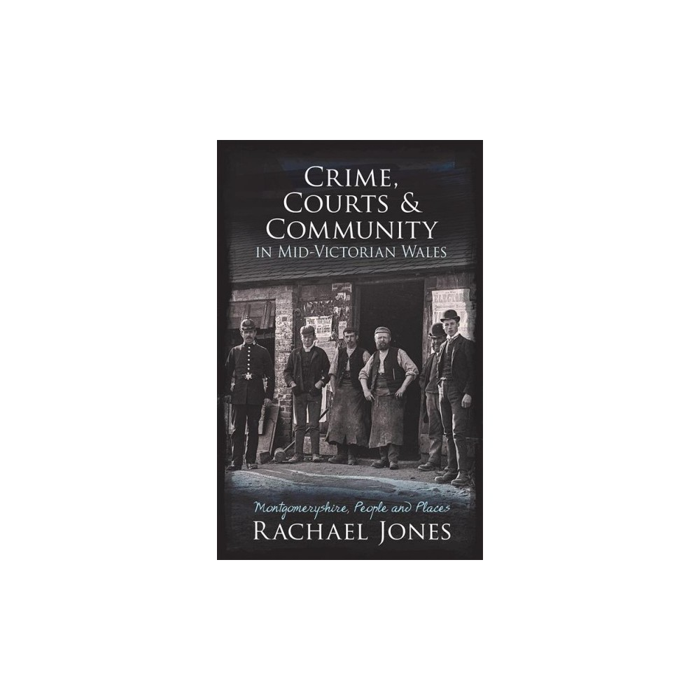Crime, Courts and Community in Mid-Victorian Wales : Montgomeryshire, People and Places - (Paperback)