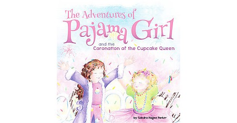 Adventures of Pajama Girl : and The Coronation of the Cupcake Queen (Hardcover) (Sandra Hagee Parker) - image 1 of 1