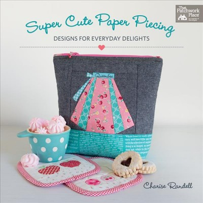 Super Cute Paper Piecing : Designs for Everyday Delights (Paperback)(Charise Randell)