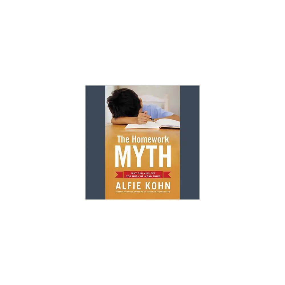 Homework Myth : Why Our Kids Get Too Much of a Bad Thing - Unabridged by Alfie Kohn (CD/Spoken Word)