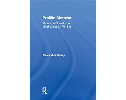 Prolific Moment : Theory and Practice of Mindfulness for Writing -  by Alexandria Peary (Hardcover) - image 1 of 1