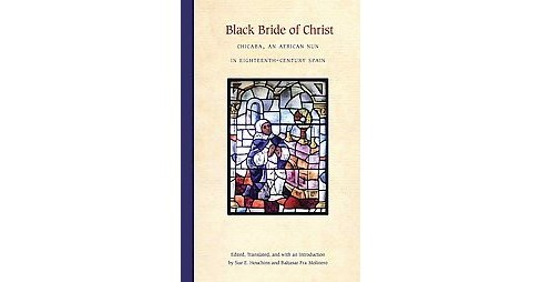 Black Bride of Christ : Chicaba, an African Nun in Eighteenth-century Spain -  (Hardcover) - image 1 of 1