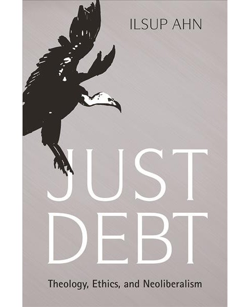 Just Debt : Theology, Ethics, and Neoliberalism -  by Ilsup Ahn (Hardcover) - image 1 of 1