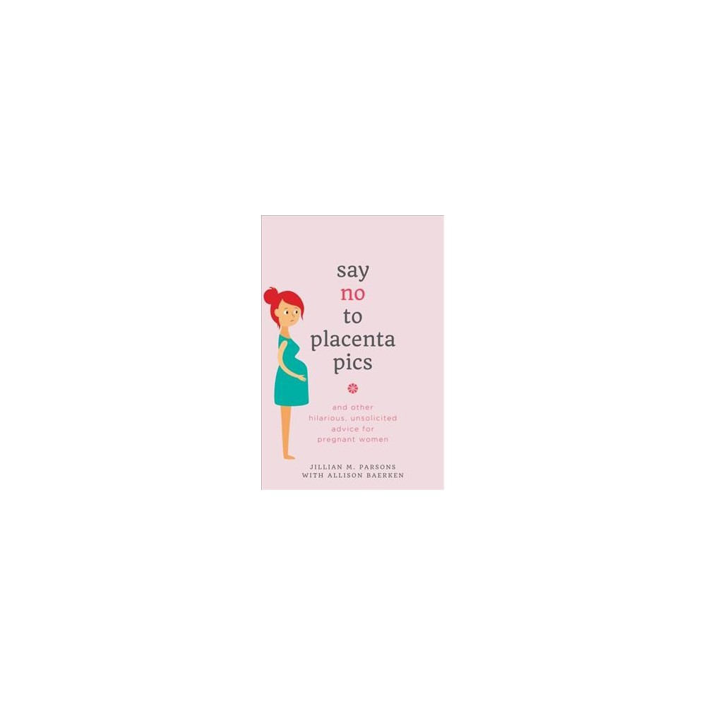 Say no to placenta pics : and other hilarious, unsolicited advice for pregnant women - (Paperback)