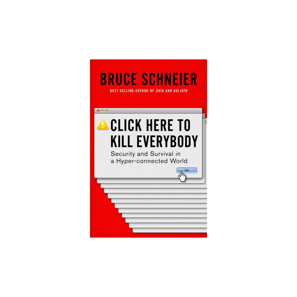 Click Here to Kill Everybody : Security and Survival in a Hyper-Connected World - (Hardcover)