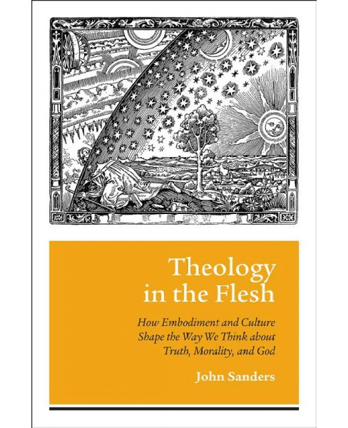 Theology in the Flesh : How Embodiment and Culture Shape the Way We Think About Truth, Morality, and God - image 1 of 1