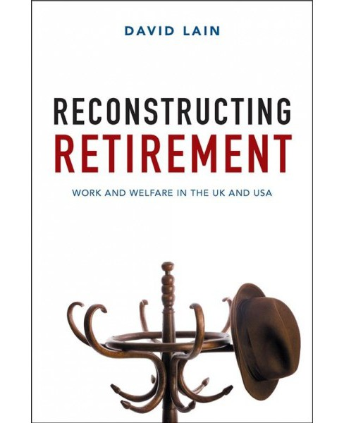 Reconstructing Retirement : Work and Welfare in the UK and USA -  Reprint by David Lain (Paperback) - image 1 of 1