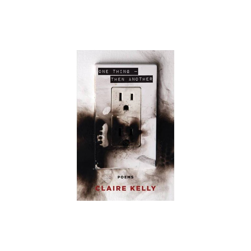 One Thing - Then Another : Poems - by Claire Kelly (Paperback)