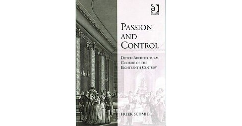 Passion and Control : Dutch Architectural Culture of the Eighteenth Century (Hardcover) (Freek Schmidt) - image 1 of 1