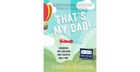 That's My Dad! : Honoring the Fathers Who Shaped Our Lives (Hardcover) (Joe Battaglia & Joe Pellegrino) - image 1 of 1